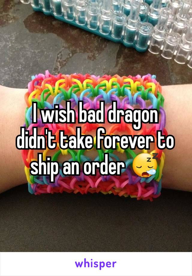 I wish bad dragon didn't take forever to ship an order 😪