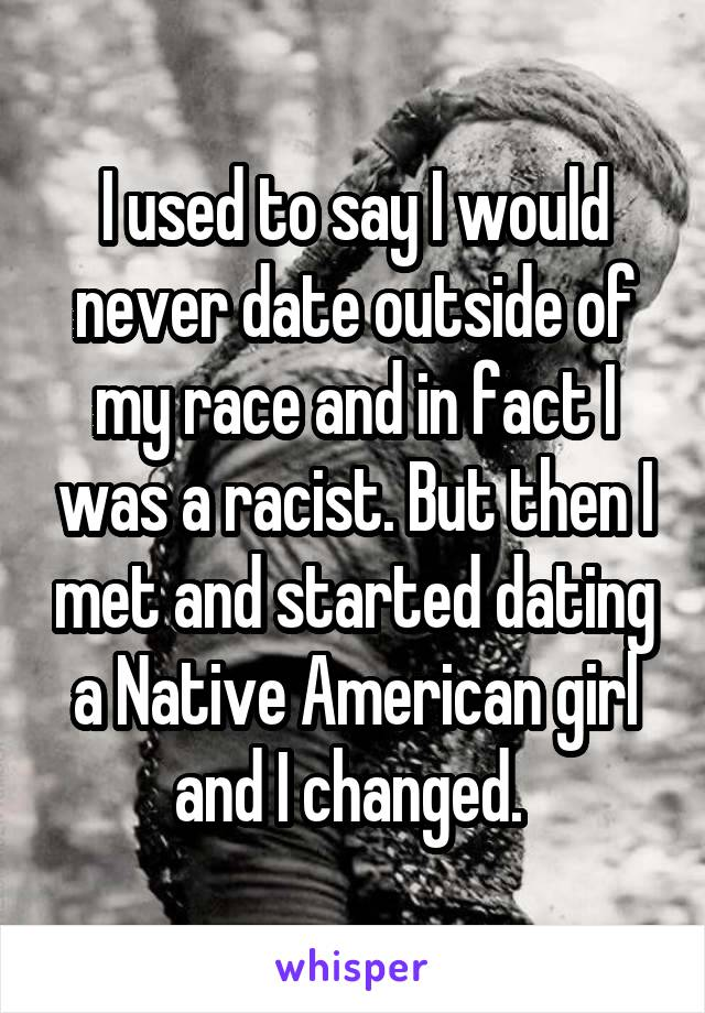 I used to say I would never date outside of my race and in fact I was a racist. But then I met and started dating a Native American girl and I changed.