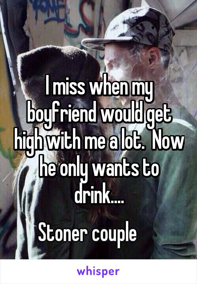 I miss when my boyfriend would get high with me a lot.  Now he only wants to drink....
