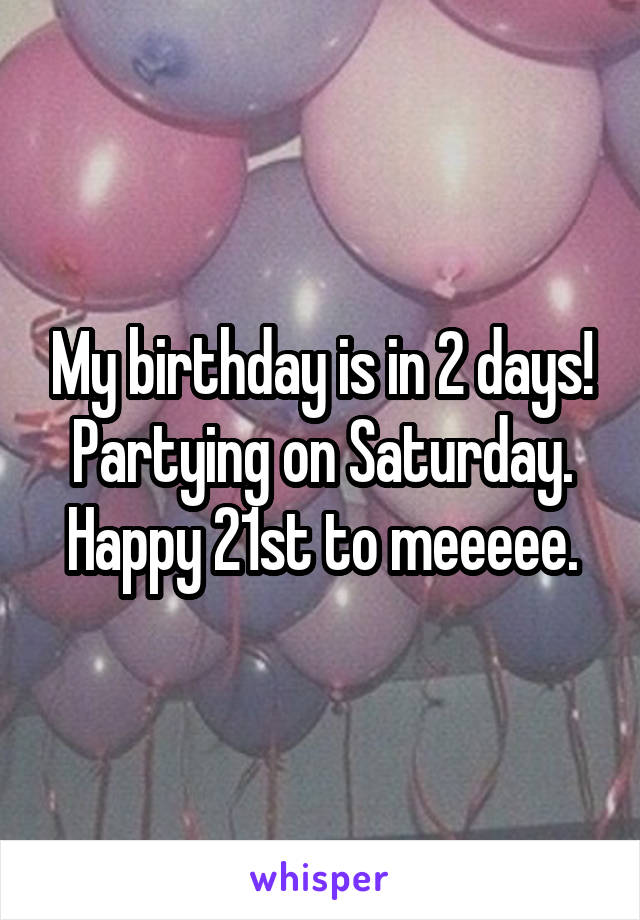My birthday is in 2 days! Partying on Saturday. Happy 21st to meeeee.