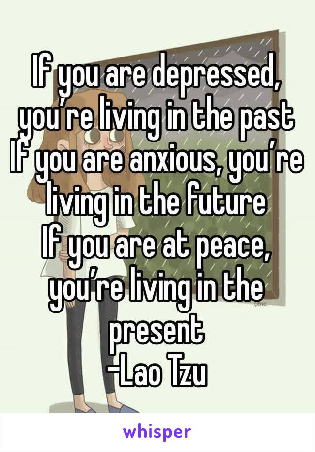 If you are depressed, you're living in the past If you are anxious, you're living in the future If you are at peace, you're living in the present  -Lao Tzu
