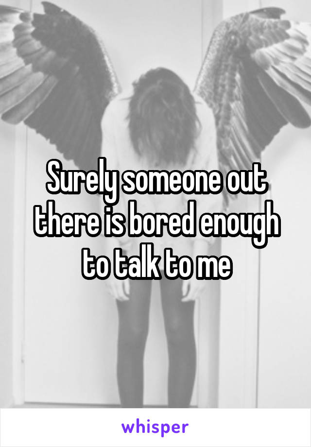 Surely someone out there is bored enough to talk to me