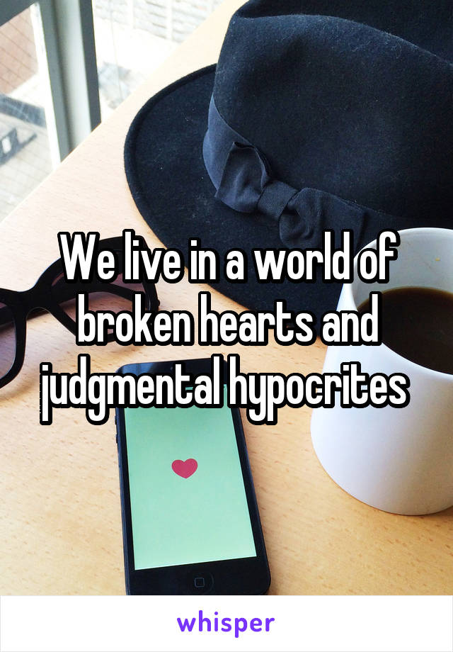 We live in a world of broken hearts and judgmental hypocrites