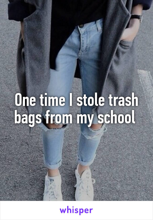 One time I stole trash bags from my school