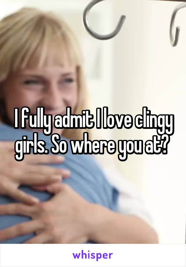 I fully admit I love clingy girls. So where you at?
