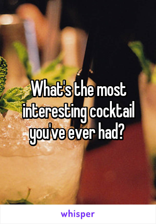 What's the most interesting cocktail you've ever had?