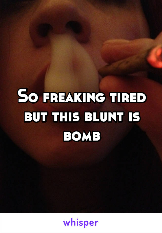 So freaking tired but this blunt is bomb