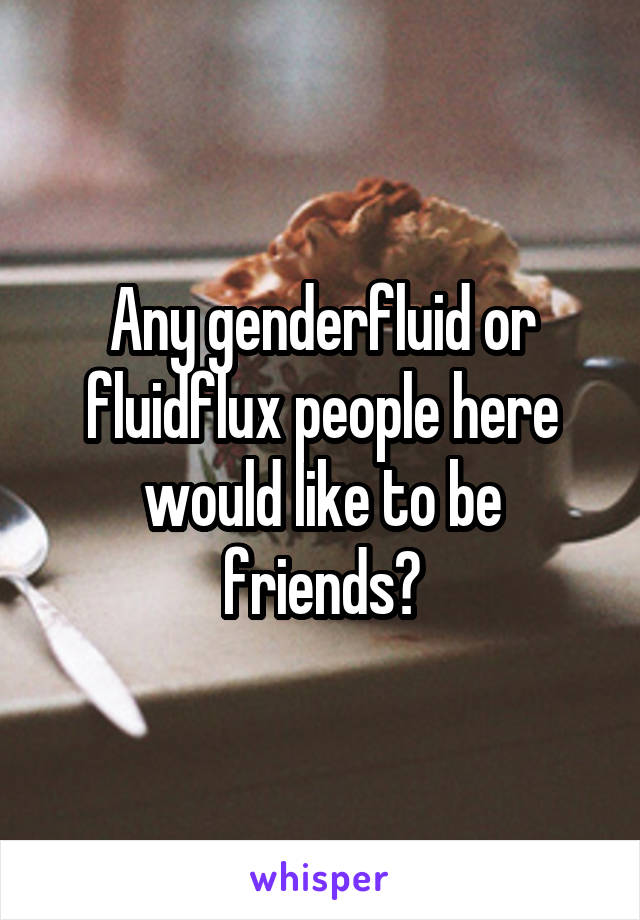 Any genderfluid or fluidflux people here would like to be friends?