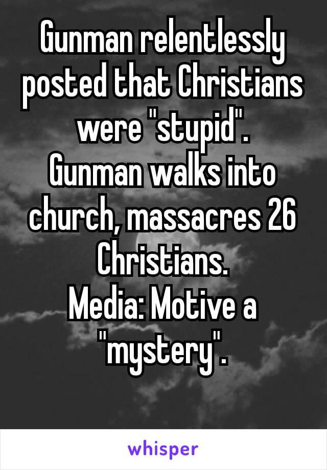 "Gunman relentlessly posted that Christians were ""stupid"". Gunman walks into church, massacres 26 Christians. Media: Motive a ""mystery"".  🤔"