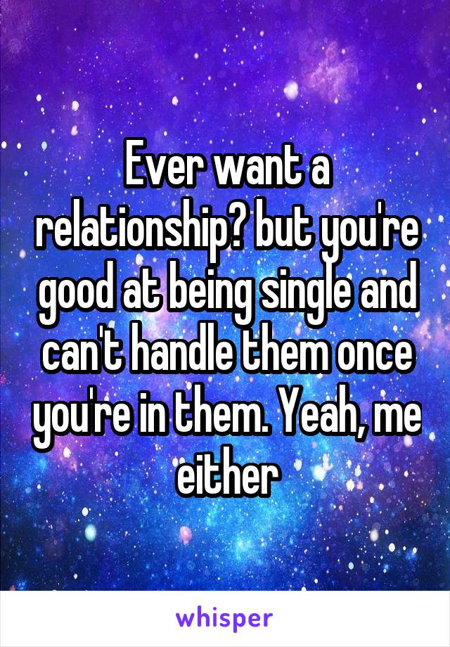 Ever want a relationship? but you're good at being single and can't handle them once you're in them. Yeah, me either