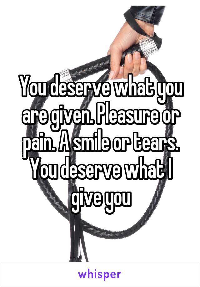 You deserve what you are given. Pleasure or pain. A smile or tears. You deserve what I give you
