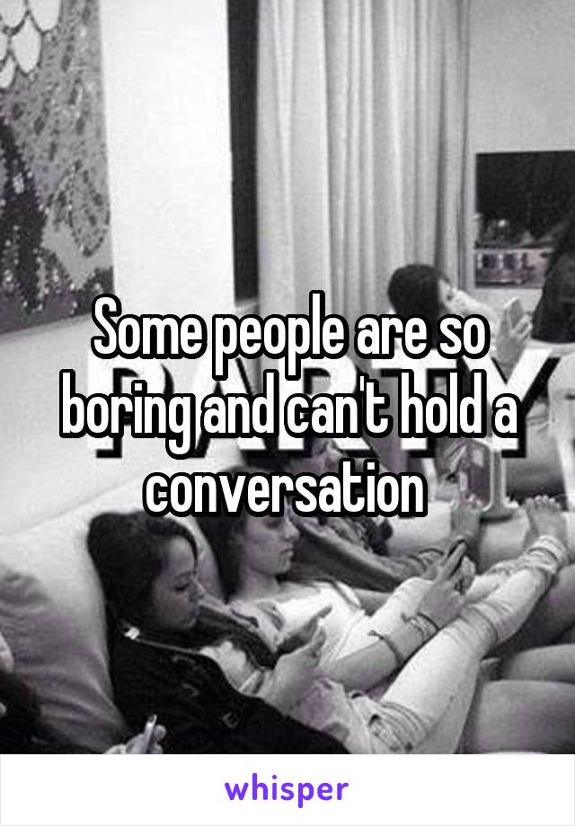 Some people are so boring and can't hold a conversation