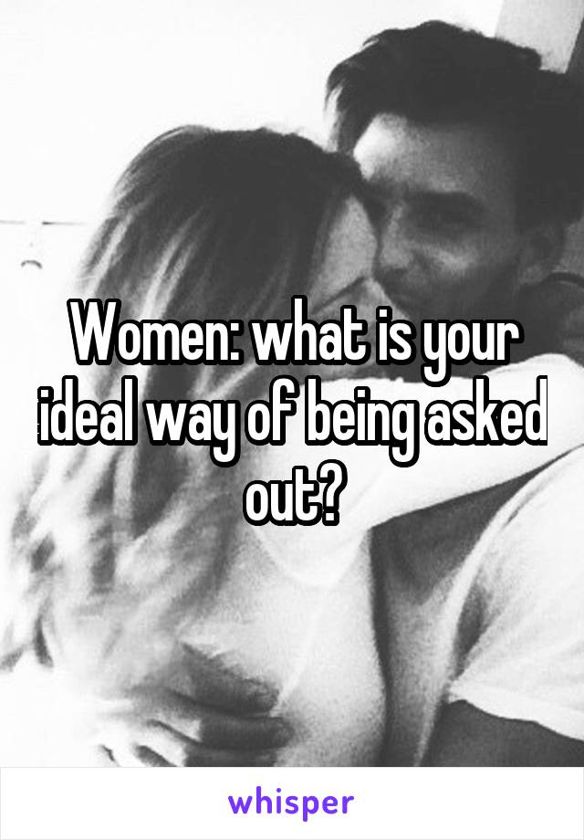 Women: what is your ideal way of being asked out?