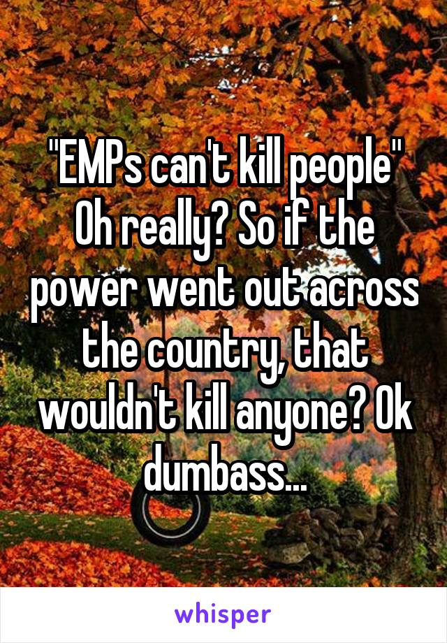 """EMPs can't kill people"" Oh really? So if the power went out across the country, that wouldn't kill anyone? Ok dumbass..."