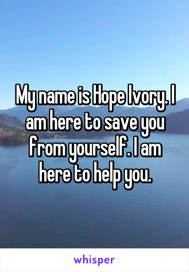 My name is Hope Ivory. I am here to save you from yourself. I am here to help you.