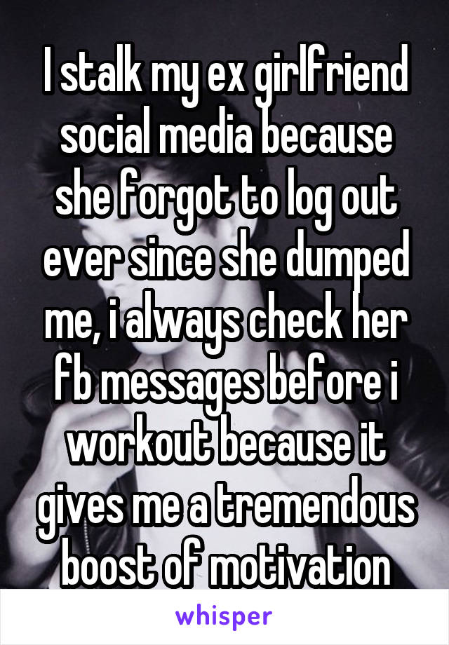 I stalk my ex girlfriend social media because she forgot to log out ever since she dumped me, i always check her fb messages before i workout because it gives me a tremendous boost of motivation