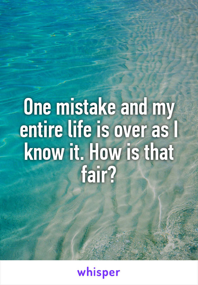 One mistake and my entire life is over as I know it. How is that fair?