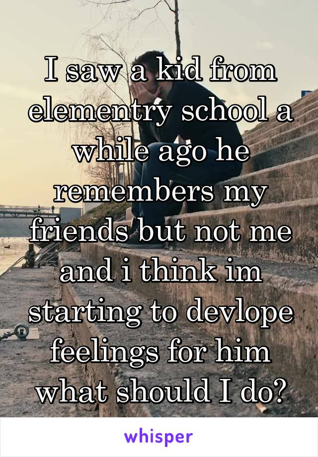 I saw a kid from elementry school a while ago he remembers my friends but not me and i think im starting to devlope feelings for him what should I do?