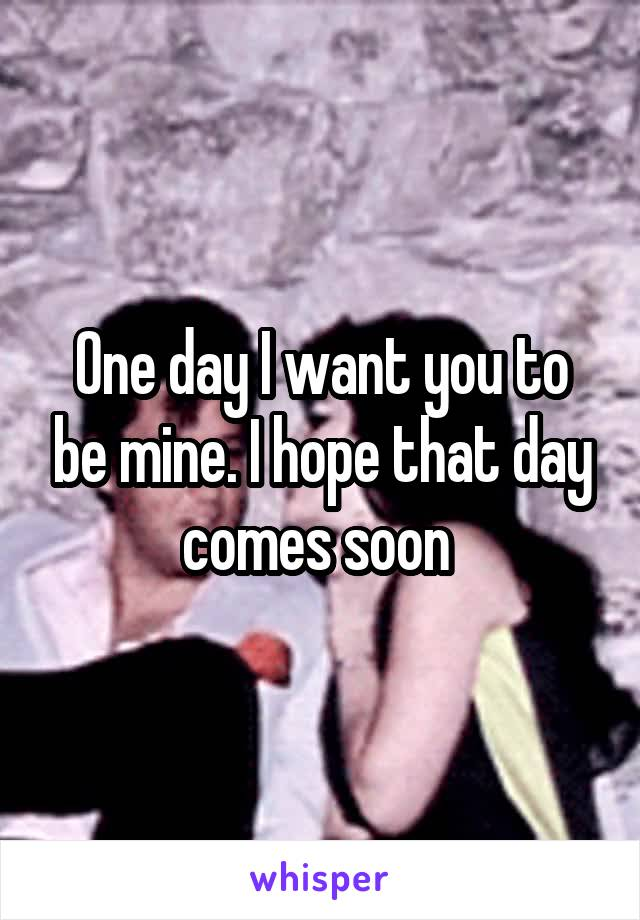 One day I want you to be mine. I hope that day comes soon