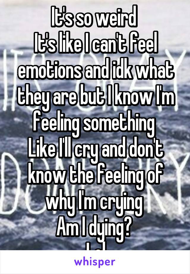 It's so weird  It's like I can't feel emotions and idk what they are but I know I'm feeling something  Like I'll cry and don't know the feeling of why I'm crying  Am I dying?  Lol
