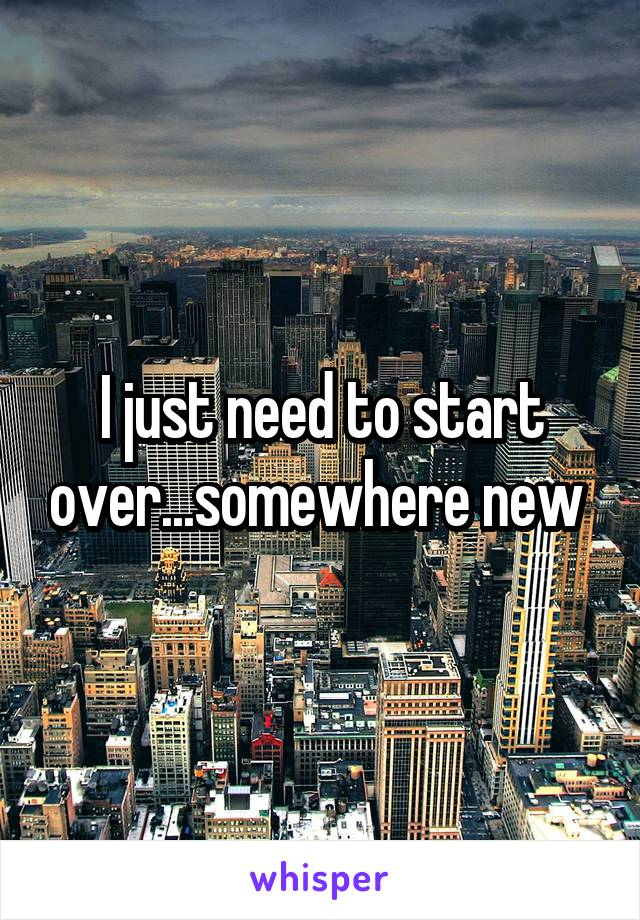 I just need to start over...somewhere new