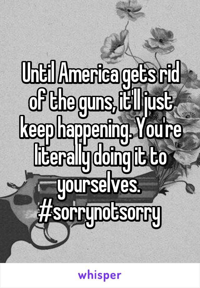 Until America gets rid of the guns, it'll just keep happening. You're literally doing it to yourselves.  #sorrynotsorry