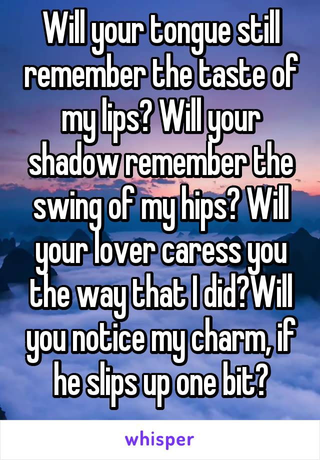 Will your tongue still remember the taste of my lips? Will your shadow remember the swing of my hips? Will your lover caress you the way that I did?Will you notice my charm, if he slips up one bit?