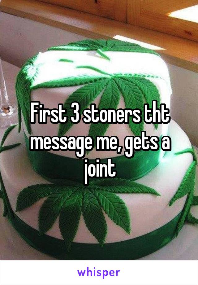First 3 stoners tht message me, gets a joint
