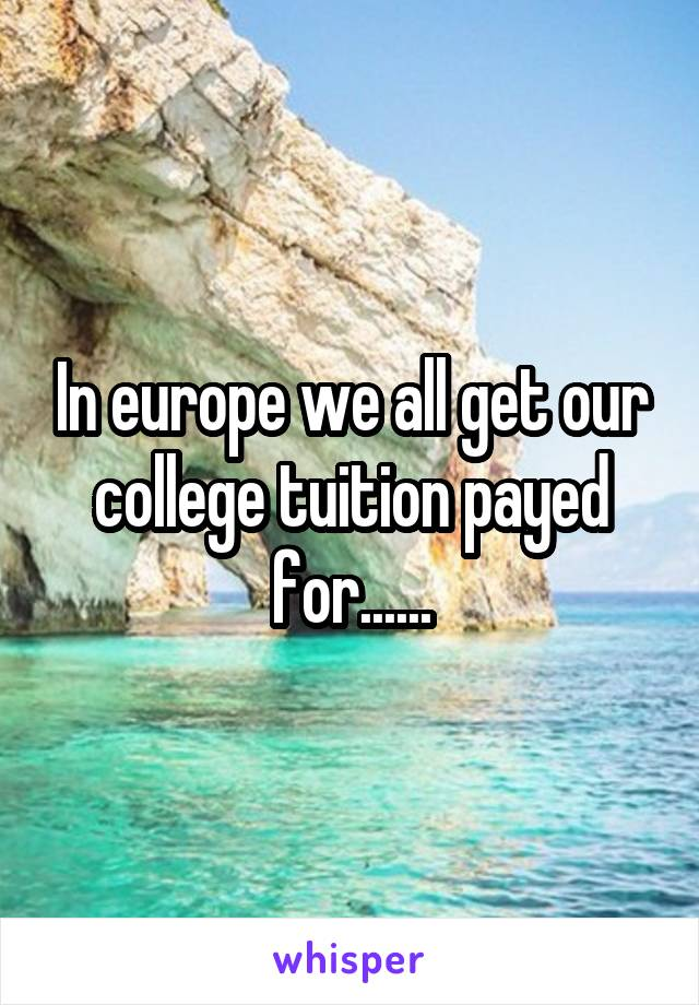 In europe we all get our college tuition payed for......
