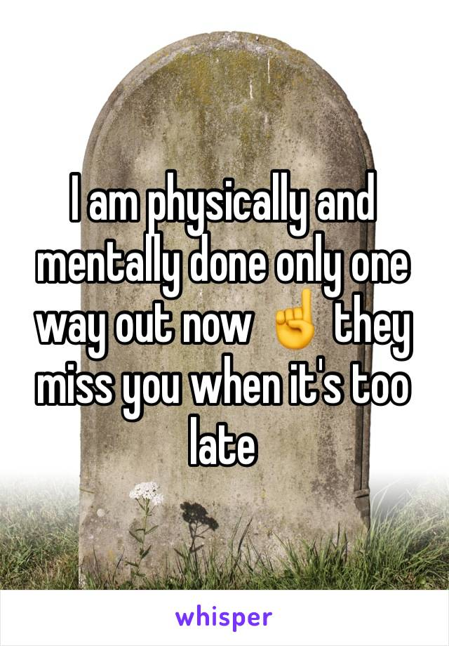 I am physically and mentally done only one way out now ☝️ they miss you when it's too late