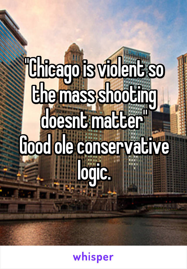 """""""Chicago is violent so the mass shooting doesnt matter"""" Good ole conservative logic."""