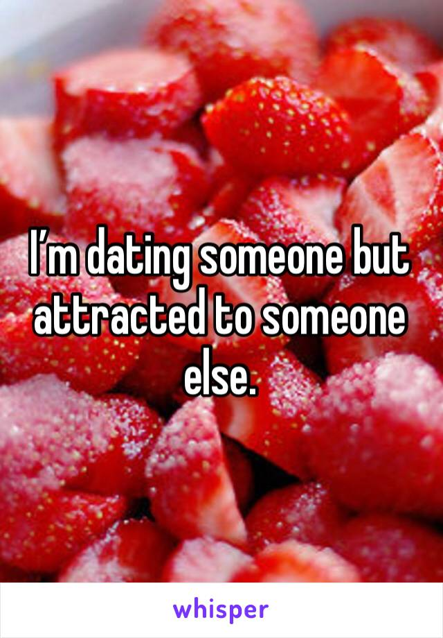 I'm dating someone but attracted to someone else.