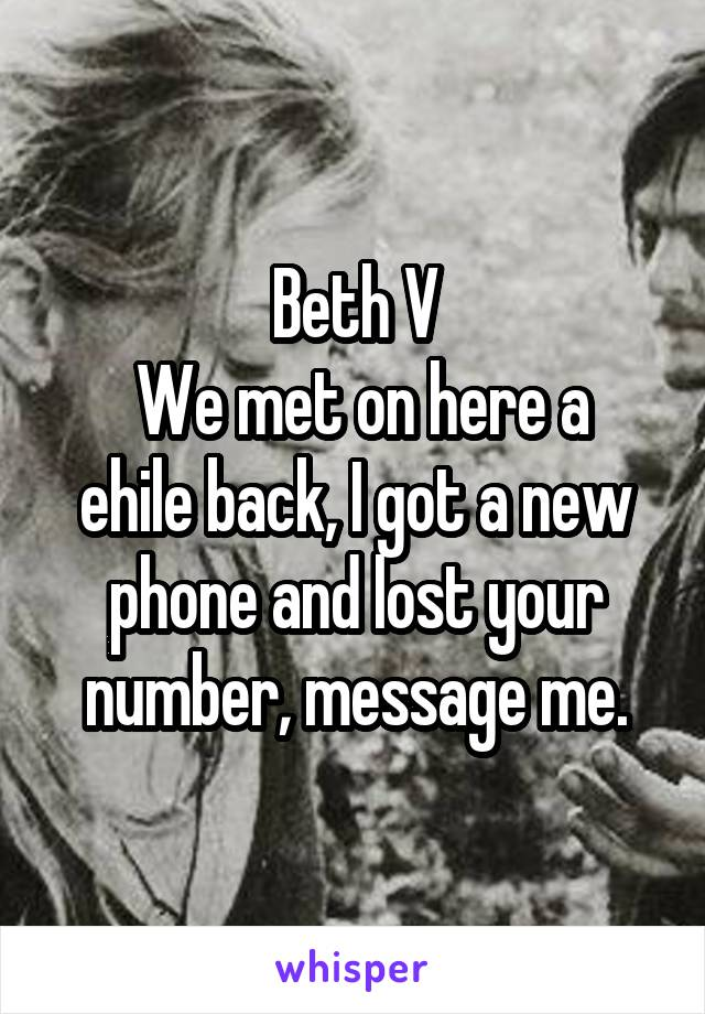 Beth V  We met on here a ehile back, I got a new phone and lost your number, message me.