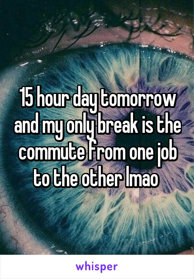 15 hour day tomorrow and my only break is the commute from one job to the other lmao