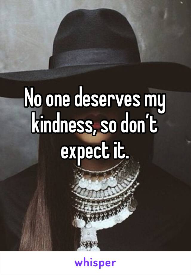 No one deserves my kindness, so don't expect it.