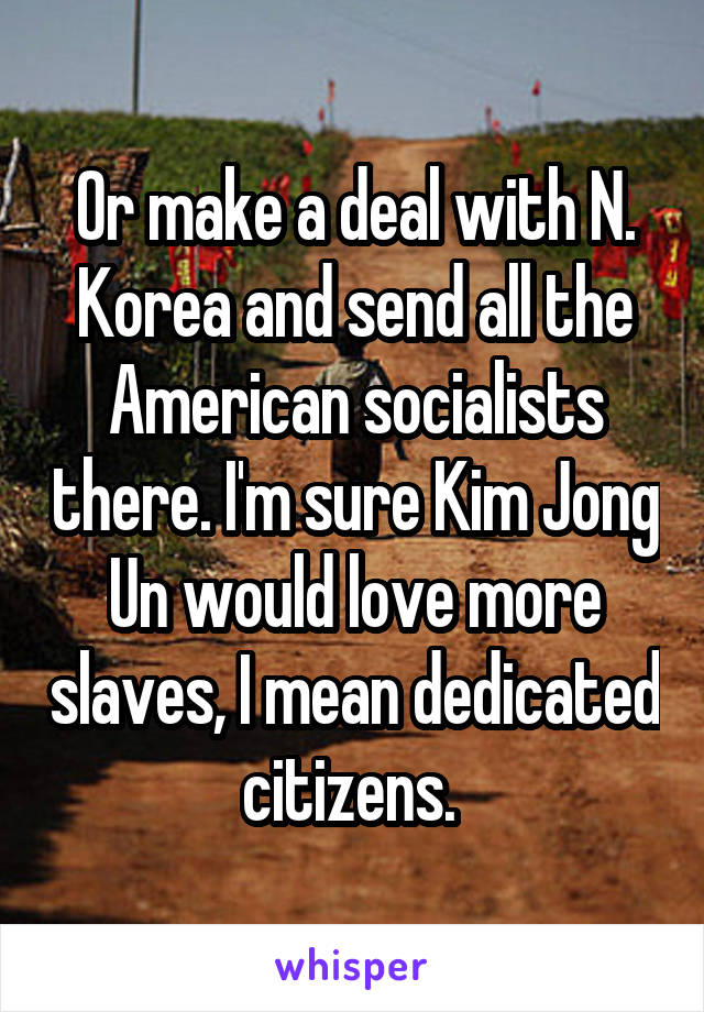 Or make a deal with N. Korea and send all the American socialists there. I'm sure Kim Jong Un would love more slaves, I mean dedicated citizens.