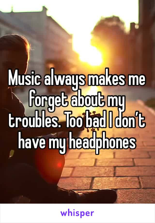 Music always makes me forget about my troubles. Too bad I don't have my headphones