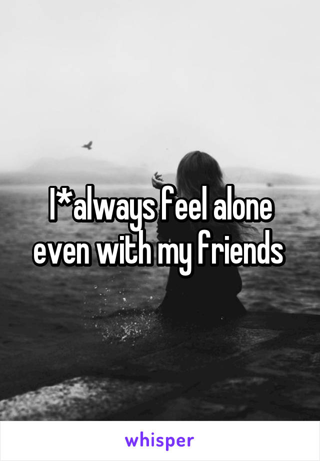 I*always feel alone even with my friends