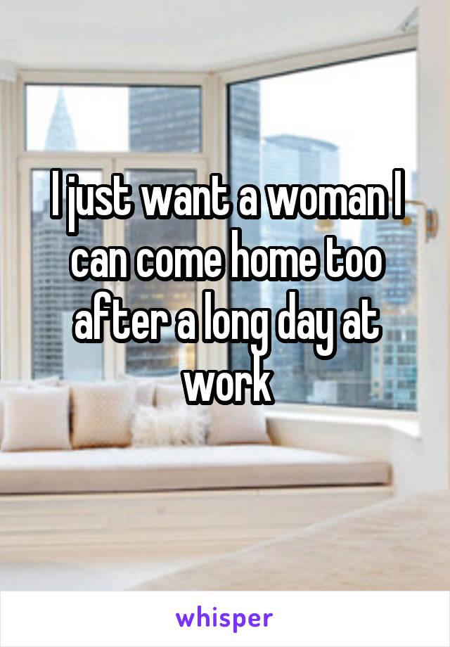 I just want a woman I can come home too after a long day at work