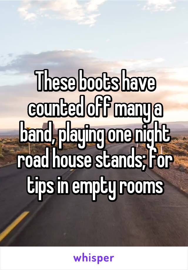 These boots have counted off many a band, playing one night road house stands; for tips in empty rooms