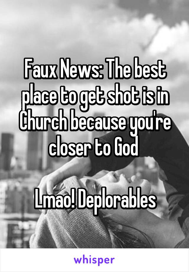 Faux News: The best place to get shot is in Church because you're closer to God   Lmao! Deplorables