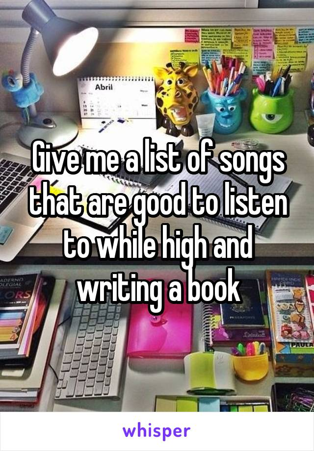 Give me a list of songs that are good to listen to while high and writing a book
