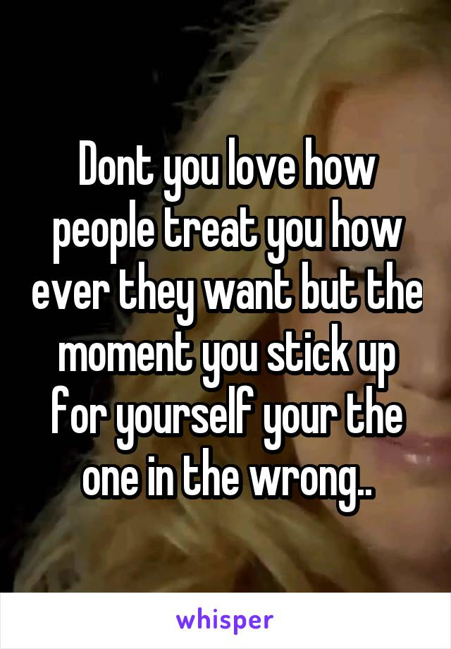 Dont you love how people treat you how ever they want but the moment you stick up for yourself your the one in the wrong..