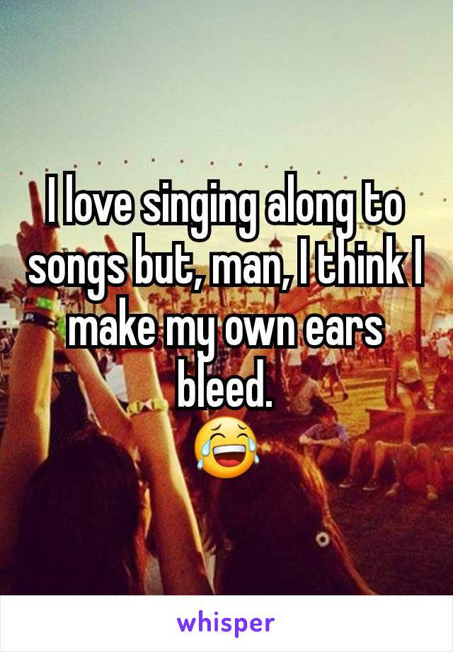 I love singing along to songs but, man, I think I make my own ears bleed. 😂