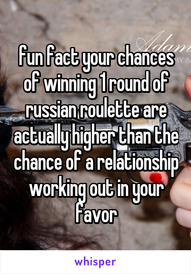 fun fact your chances of winning 1 round of russian roulette are actually higher than the chance of a relationship working out in your favor