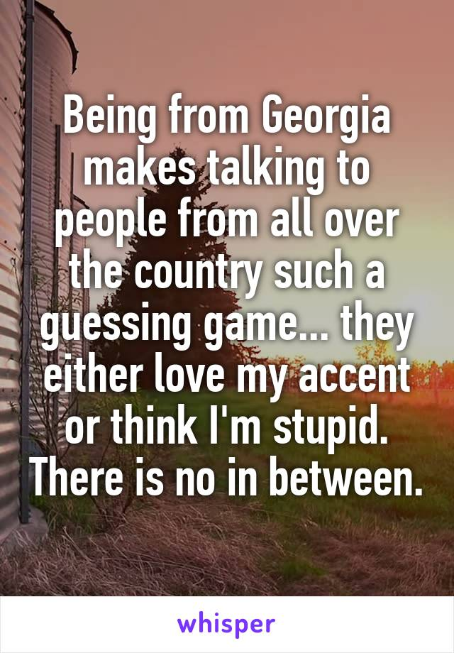 Being from Georgia makes talking to people from all over the country such a guessing game... they either love my accent or think I'm stupid. There is no in between.