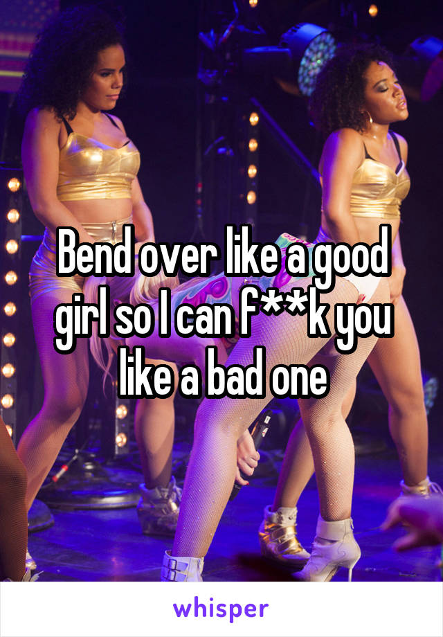 Bend over like a good girl so I can f**k you like a bad one