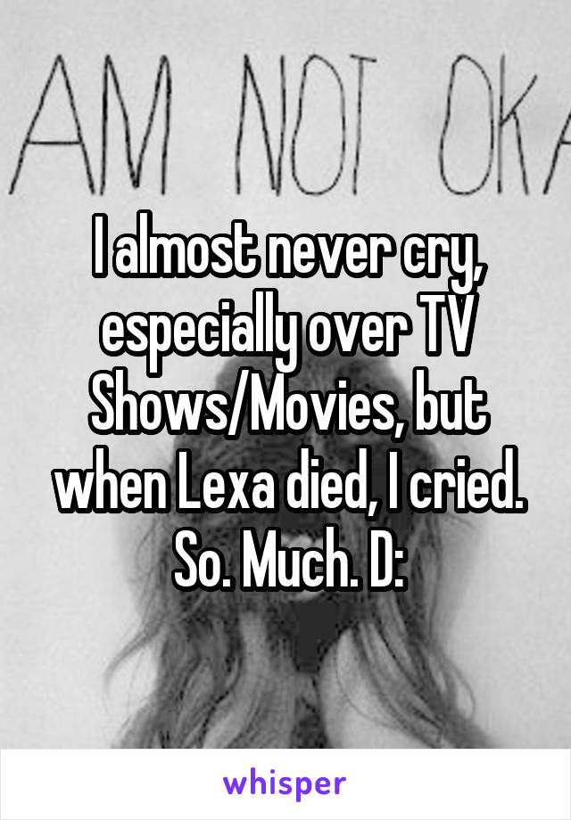 I almost never cry, especially over TV Shows/Movies, but when Lexa died, I cried. So. Much. D: