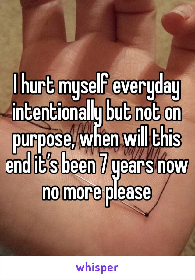 I hurt myself everyday intentionally but not on purpose, when will this end it's been 7 years now no more please