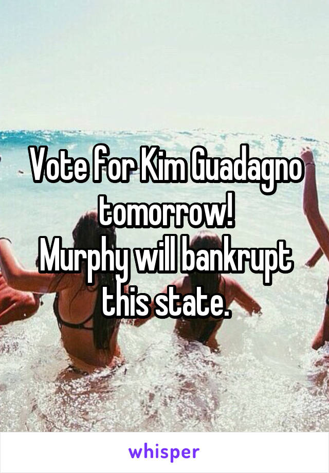 Vote for Kim Guadagno tomorrow! Murphy will bankrupt this state.